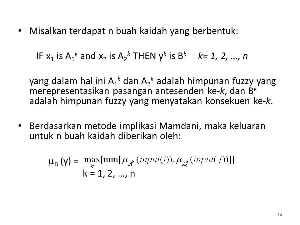 Misalkan terdapat n buah kaidah yang berbentuk: IF x 1 is A 1 k and x 2 is A 2 k THEN y k is B k k= 1, 2, …, n yang dalam hal ini A 1 k dan A 2 k adal