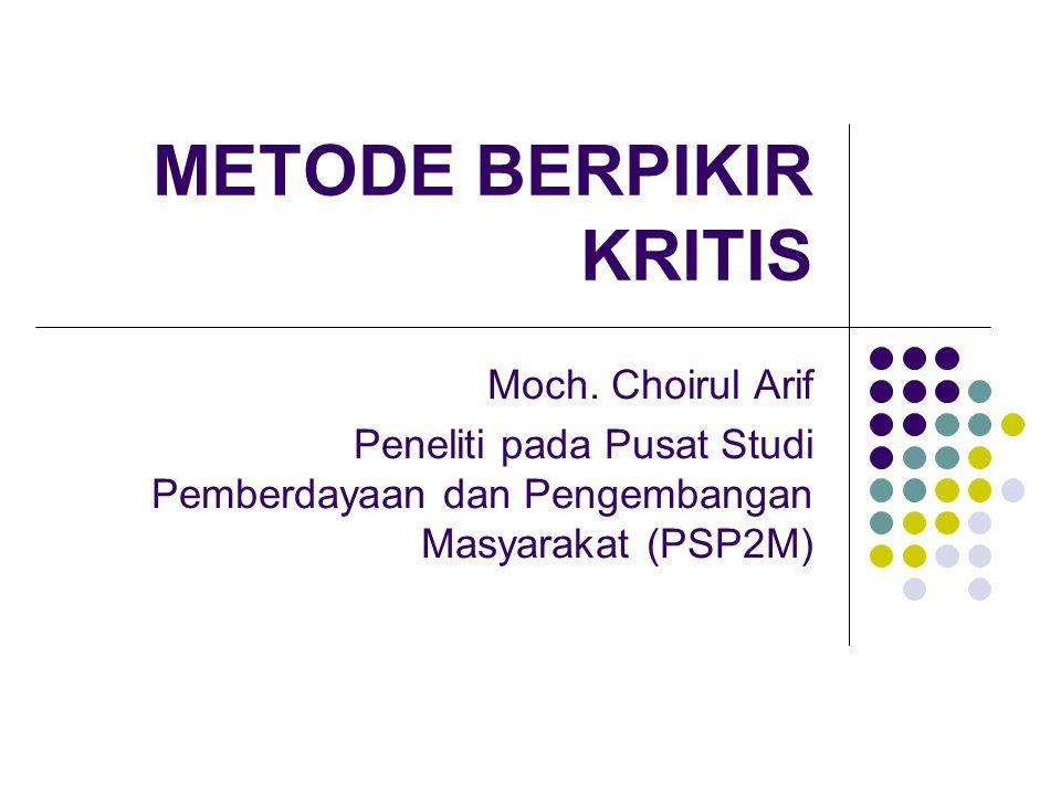 METODE BERPIKIR KRITIS Moch. Choirul Arif Peneliti pada Pusat Studi Pemberdayaan dan Pengembangan Masyarakat (PSP2M)
