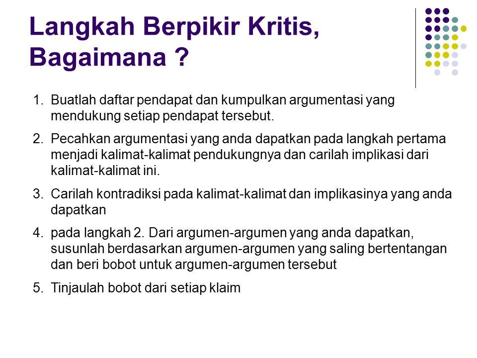 Langkah Berpikir Kritis, Bagaimana ? 1.Buatlah daftar pendapat dan kumpulkan argumentasi yang mendukung setiap pendapat tersebut. 2.Pecahkan argumenta