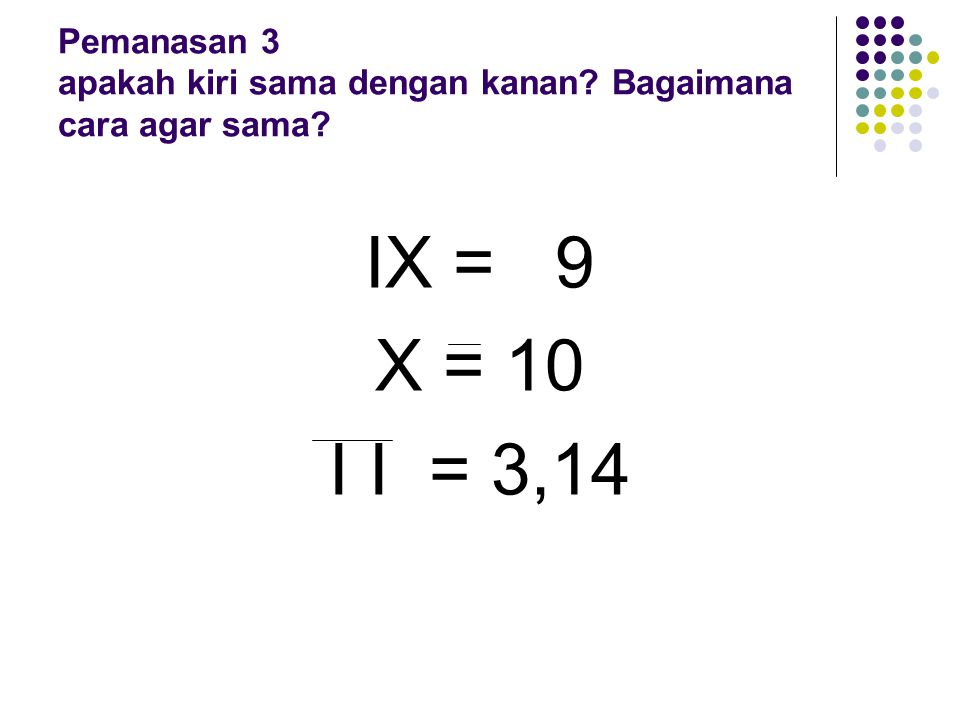 IX = 9 X = 10 I I = 3,14 Pemanasan 3 apakah kiri sama dengan kanan? Bagaimana cara agar sama?