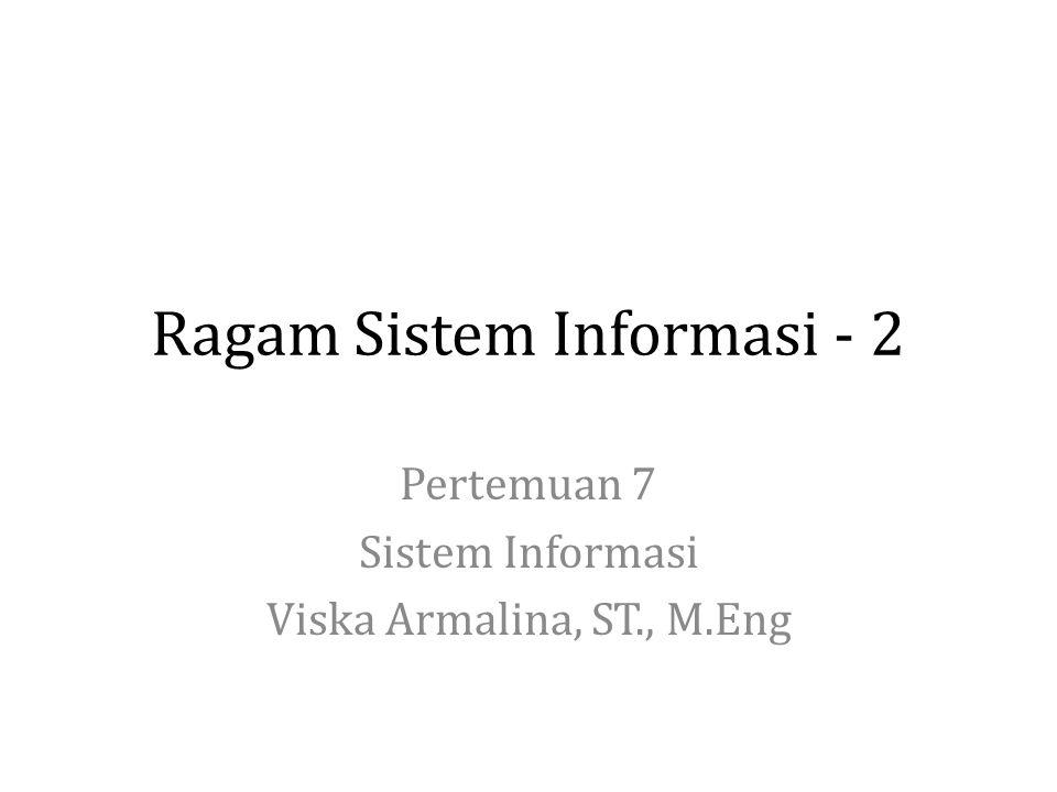 Ragam Sistem Informasi - 2 Pertemuan 7 Sistem Informasi Viska Armalina, ST., M.Eng