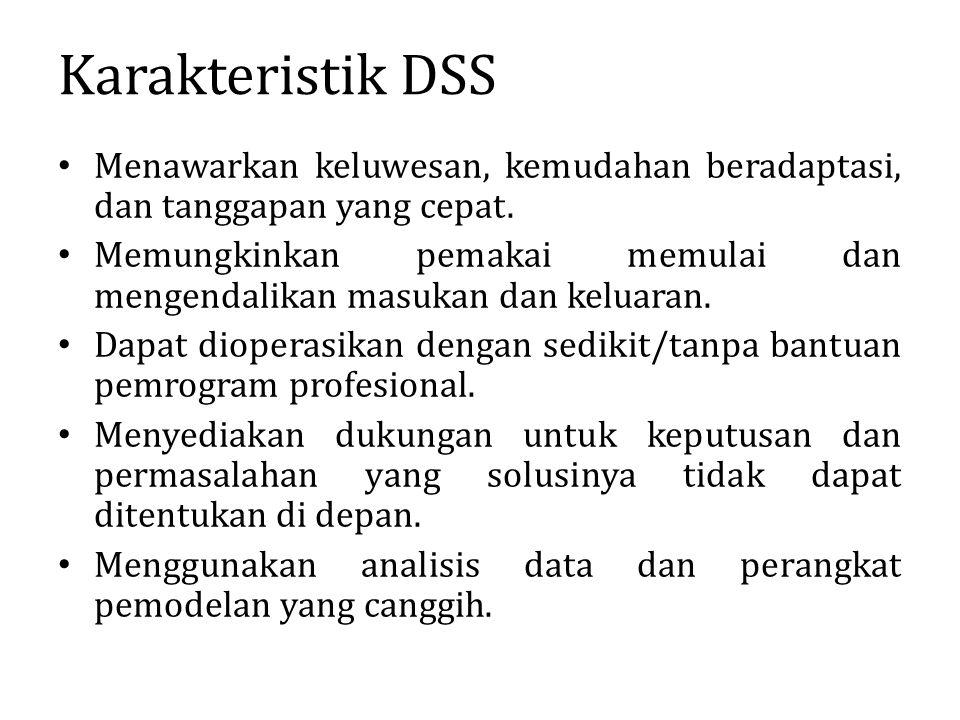 Karakteristik DSS Menawarkan keluwesan, kemudahan beradaptasi, dan tanggapan yang cepat. Memungkinkan pemakai memulai dan mengendalikan masukan dan ke