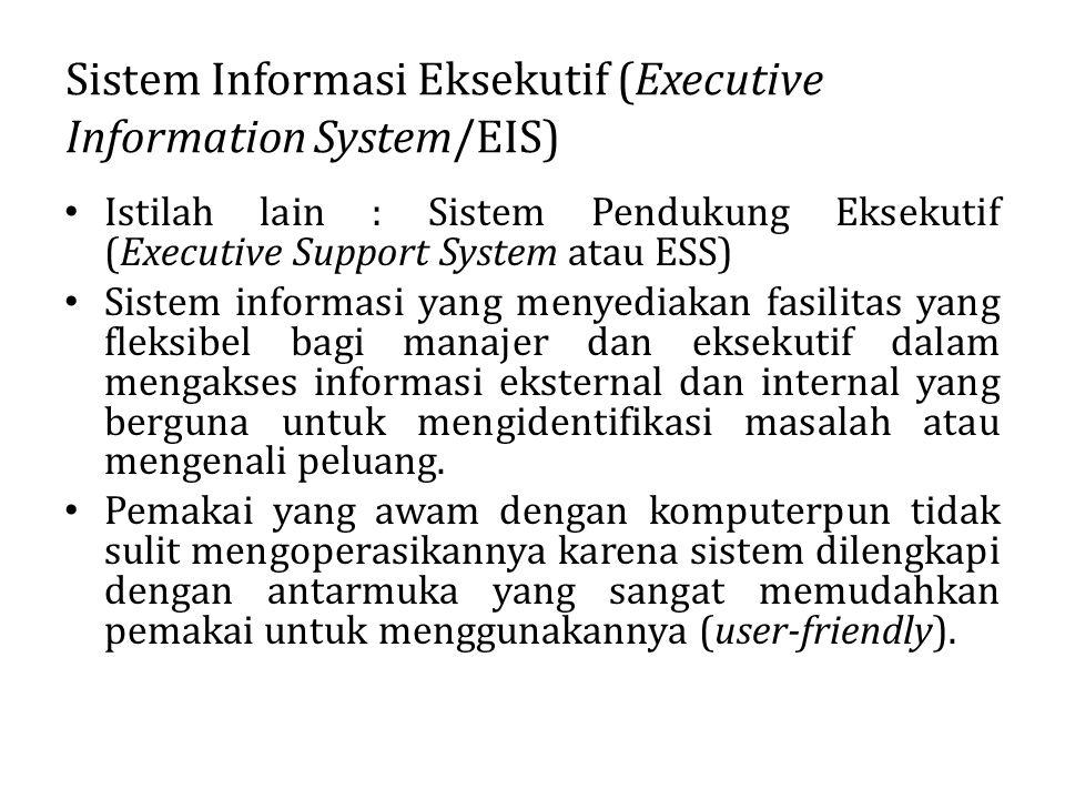 Sistem Informasi Eksekutif (Executive Information System/EIS) Istilah lain : Sistem Pendukung Eksekutif (Executive Support System atau ESS) Sistem inf