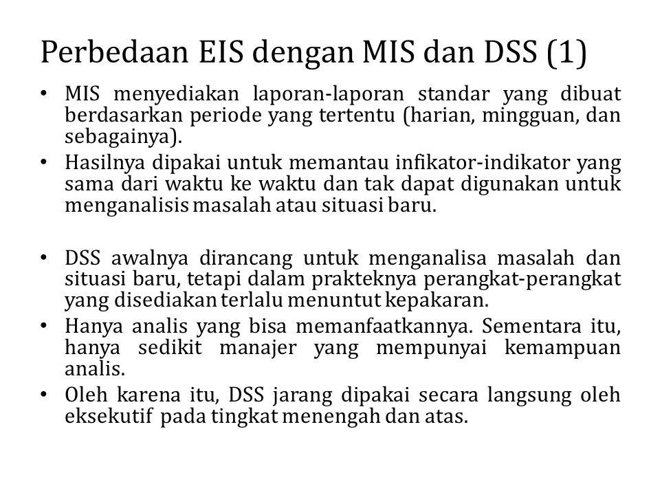 Perbedaan EIS dengan MIS dan DSS (1) MIS menyediakan laporan-laporan standar yang dibuat berdasarkan periode yang tertentu (harian, mingguan, dan seba