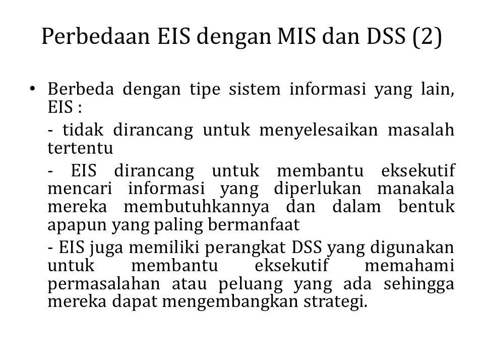 Perbedaan EIS dengan MIS dan DSS (2) Berbeda dengan tipe sistem informasi yang lain, EIS : - tidak dirancang untuk menyelesaikan masalah tertentu - EI