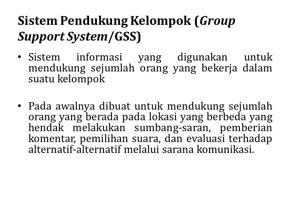 Sistem Pendukung Kelompok (Group Support System/GSS) Sistem informasi yang digunakan untuk mendukung sejumlah orang yang bekerja dalam suatu kelompok