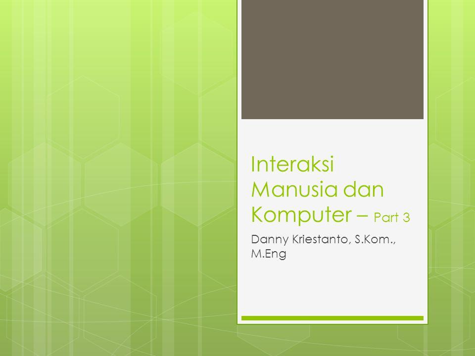 Interaksi Manusia dan Komputer – Part 3 Danny Kriestanto, S.Kom., M.Eng