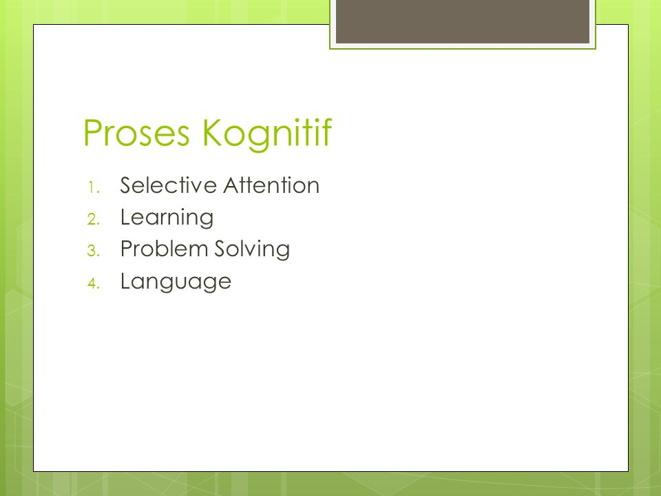 Proses Kognitif 1. Selective Attention 2. Learning 3. Problem Solving 4. Language