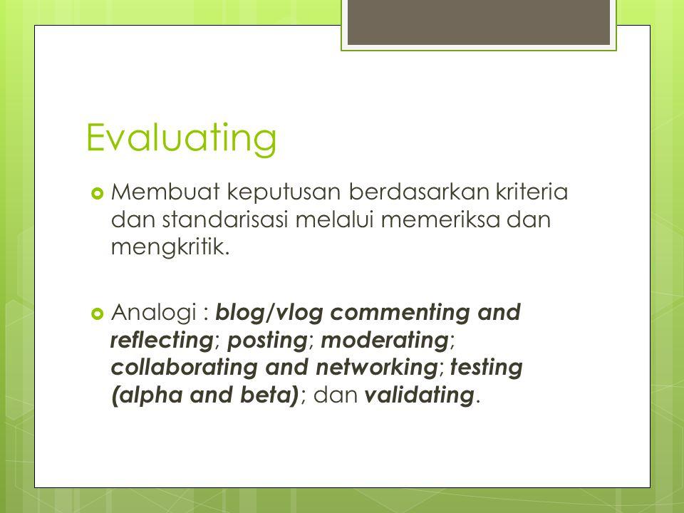 Evaluating  Membuat keputusan berdasarkan kriteria dan standarisasi melalui memeriksa dan mengkritik.