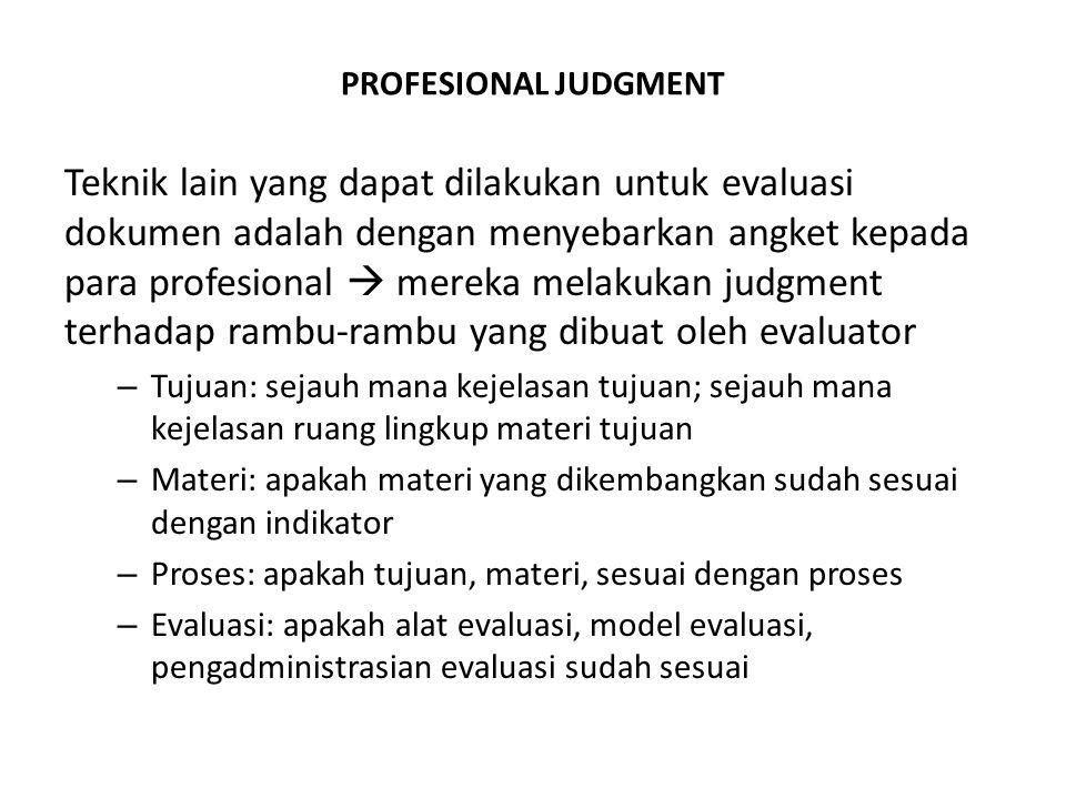 PROFESIONAL JUDGMENT Teknik lain yang dapat dilakukan untuk evaluasi dokumen adalah dengan menyebarkan angket kepada para profesional  mereka melakukan judgment terhadap rambu-rambu yang dibuat oleh evaluator – Tujuan: sejauh mana kejelasan tujuan; sejauh mana kejelasan ruang lingkup materi tujuan – Materi: apakah materi yang dikembangkan sudah sesuai dengan indikator – Proses: apakah tujuan, materi, sesuai dengan proses – Evaluasi: apakah alat evaluasi, model evaluasi, pengadministrasian evaluasi sudah sesuai