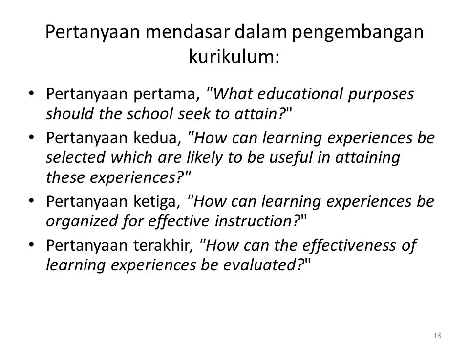 16 Pertanyaan mendasar dalam pengembangan kurikulum: Pertanyaan pertama, What educational purposes should the school seek to attain? Pertanyaan kedua, How can learning experiences be selected which are likely to be useful in attaining these experiences? Pertanyaan ketiga, How can learning experiences be organized for effective instruction? Pertanyaan terakhir, How can the effectiveness of learning experiences be evaluated?