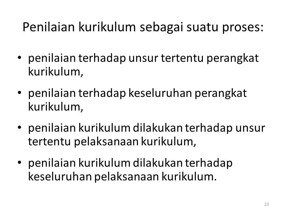 23 Penilaian kurikulum sebagai suatu proses: penilaian terhadap unsur tertentu perangkat kurikulum, penilaian terhadap keseluruhan perangkat kurikulum, penilaian kurikulum dilakukan terhadap unsur tertentu pelaksanaan kurikulum, penilaian kurikulum dilakukan terhadap keseluruhan pelaksanaan kurikulum.