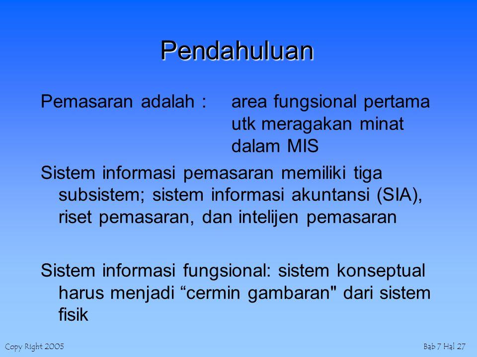 Copy Right 2005Bab 7 Hal 27 Pendahuluan Pemasaran adalah : area fungsional pertama utk meragakan minat dalam MIS Sistem informasi pemasaran memiliki tiga subsistem; sistem informasi akuntansi (SIA), riset pemasaran, dan intelijen pemasaran Sistem informasi fungsional: sistem konseptual harus menjadi cermin gambaran dari sistem fisik