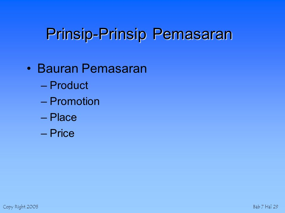 Copy Right 2005Bab 7 Hal 29 Prinsip-Prinsip Pemasaran Bauran Pemasaran –Product –Promotion –Place –Price