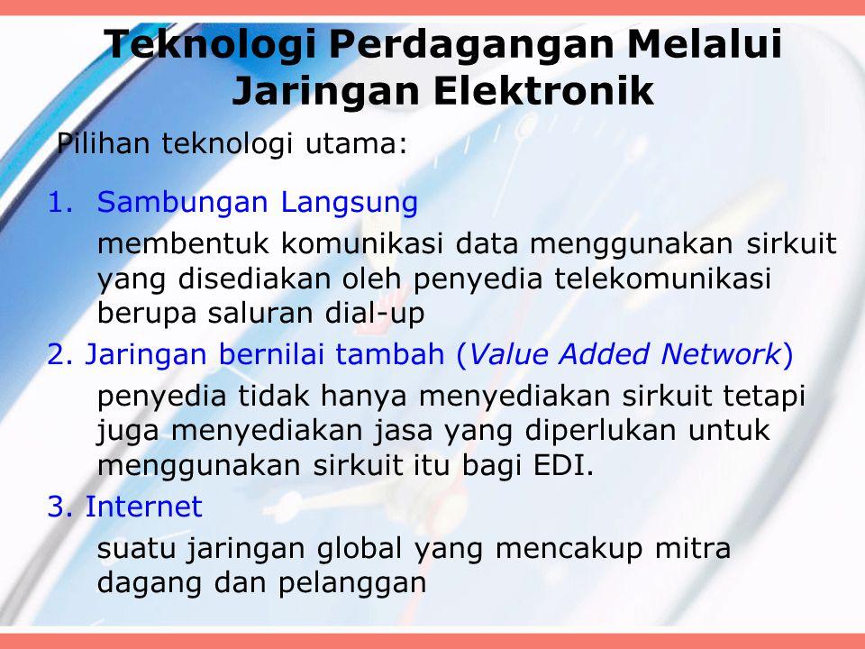 Teknologi Perdagangan Melalui Jaringan Elektronik Pilihan teknologi utama: 1.Sambungan Langsung membentuk komunikasi data menggunakan sirkuit yang disediakan oleh penyedia telekomunikasi berupa saluran dial-up 2.