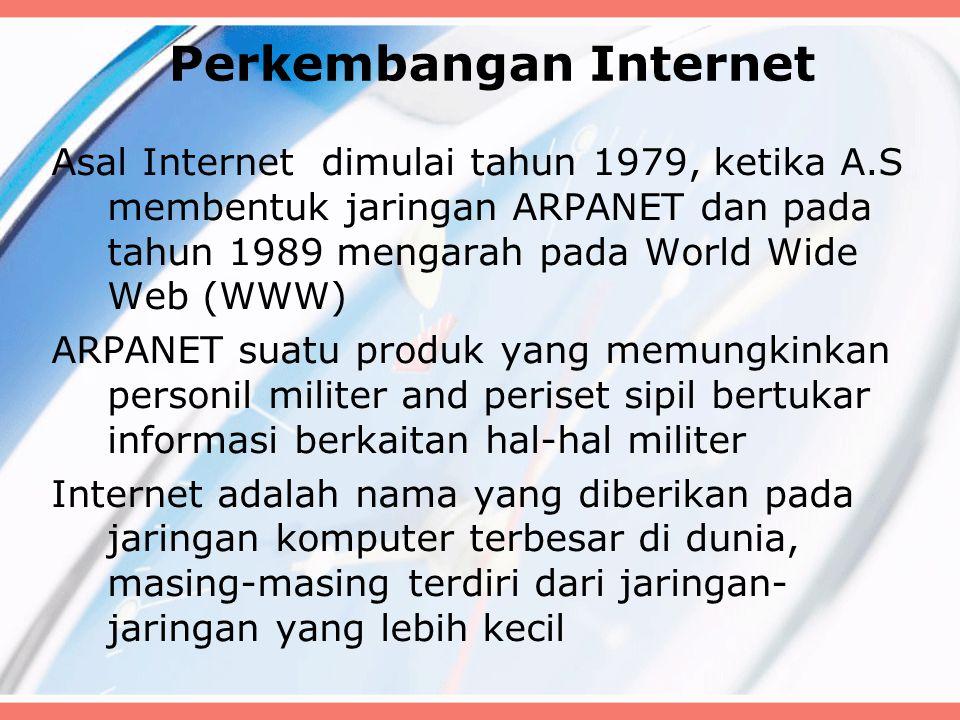 Perkembangan Internet Asal Internet dimulai tahun 1979, ketika A.S membentuk jaringan ARPANET dan pada tahun 1989 mengarah pada World Wide Web (WWW) ARPANET suatu produk yang memungkinkan personil militer and periset sipil bertukar informasi berkaitan hal-hal militer Internet adalah nama yang diberikan pada jaringan komputer terbesar di dunia, masing-masing terdiri dari jaringan- jaringan yang lebih kecil