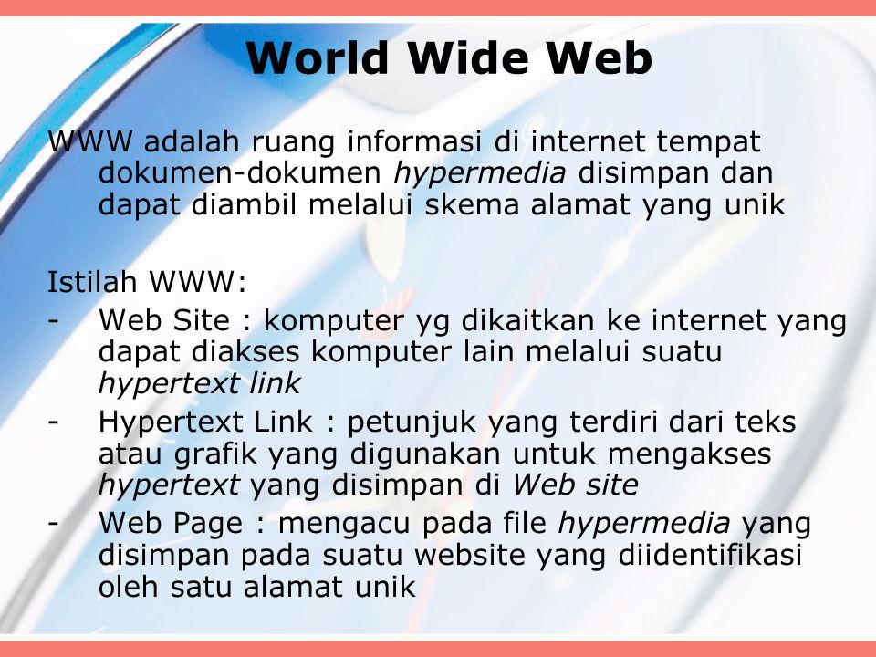 World Wide Web WWW adalah ruang informasi di internet tempat dokumen-dokumen hypermedia disimpan dan dapat diambil melalui skema alamat yang unik Istilah WWW: -Web Site : komputer yg dikaitkan ke internet yang dapat diakses komputer lain melalui suatu hypertext link -Hypertext Link : petunjuk yang terdiri dari teks atau grafik yang digunakan untuk mengakses hypertext yang disimpan di Web site -Web Page : mengacu pada file hypermedia yang disimpan pada suatu website yang diidentifikasi oleh satu alamat unik