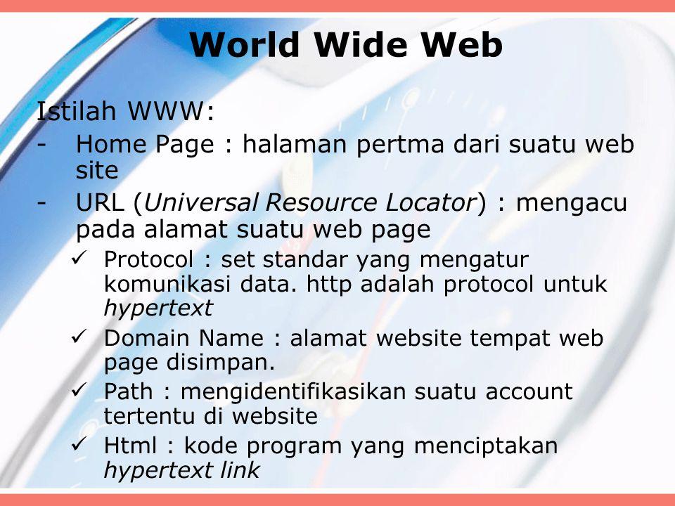 World Wide Web Istilah WWW: -Home Page : halaman pertma dari suatu web site -URL (Universal Resource Locator) : mengacu pada alamat suatu web page Protocol : set standar yang mengatur komunikasi data.