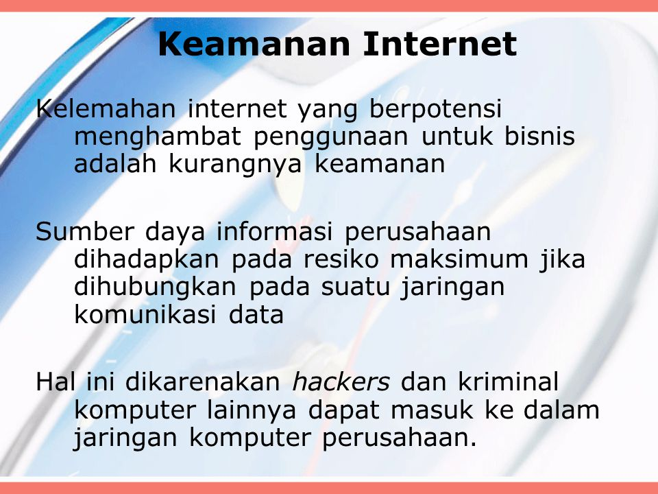 Keamanan Internet Kelemahan internet yang berpotensi menghambat penggunaan untuk bisnis adalah kurangnya keamanan Sumber daya informasi perusahaan dihadapkan pada resiko maksimum jika dihubungkan pada suatu jaringan komunikasi data Hal ini dikarenakan hackers dan kriminal komputer lainnya dapat masuk ke dalam jaringan komputer perusahaan.