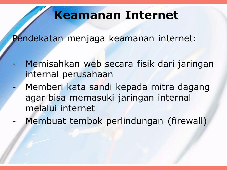 Keamanan Internet Pendekatan menjaga keamanan internet: -Memisahkan web secara fisik dari jaringan internal perusahaan -Memberi kata sandi kepada mitra dagang agar bisa memasuki jaringan internal melalui internet -Membuat tembok perlindungan (firewall)