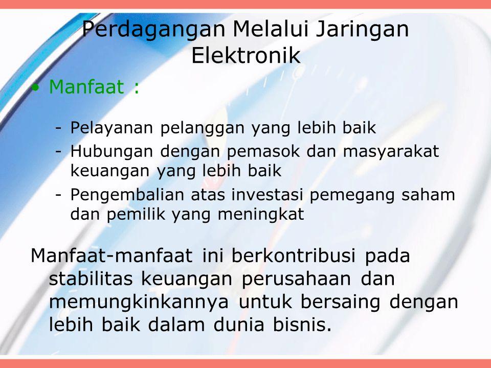 Perdagangan Melalui Jaringan Elektronik Manfaat : -Pelayanan pelanggan yang lebih baik -Hubungan dengan pemasok dan masyarakat keuangan yang lebih bai