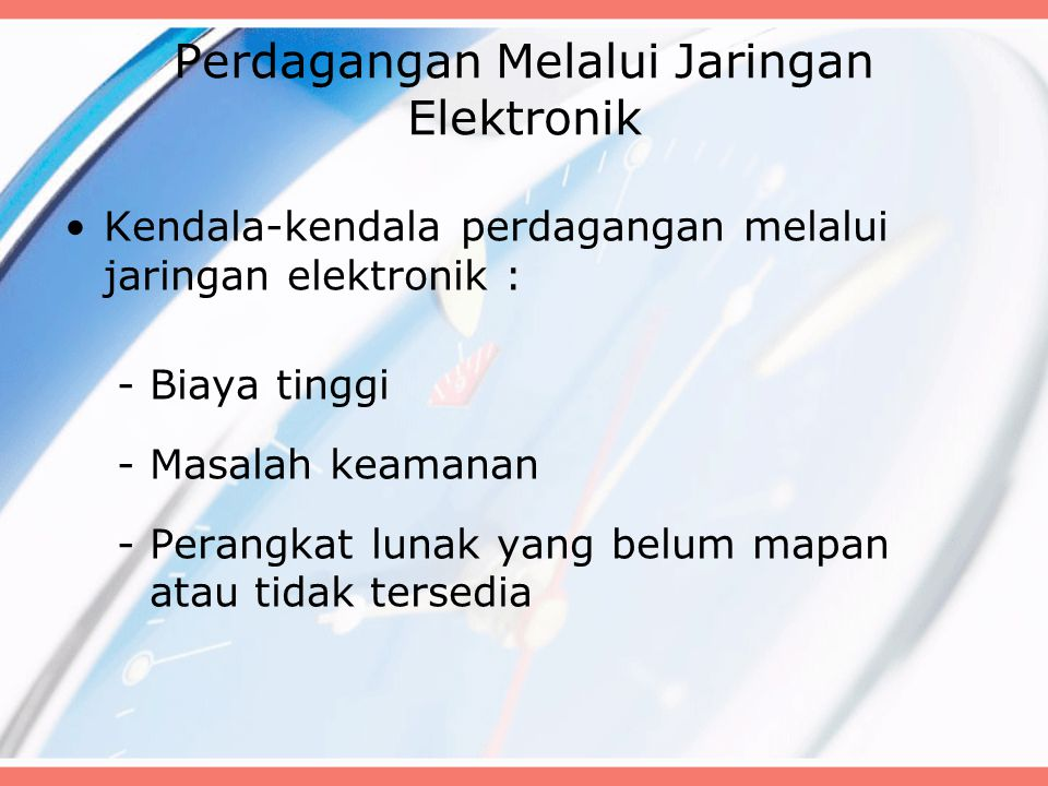 Perdagangan Melalui Jaringan Elektronik Kendala-kendala perdagangan melalui jaringan elektronik : -Biaya tinggi -Masalah keamanan -Perangkat lunak yan