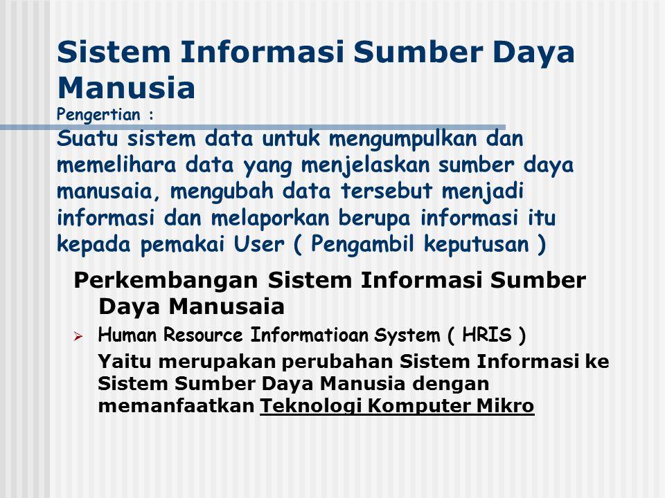 Sistem Informasi Sumber Daya Manusia Pengertian : Suatu sistem data untuk mengumpulkan dan memelihara data yang menjelaskan sumber daya manusaia, meng