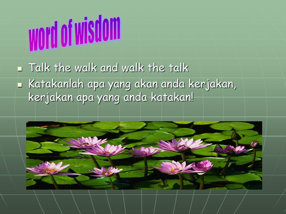 Talk the walk and walk the talk Talk the walk and walk the talk Katakanlah apa yang akan anda kerjakan, kerjakan apa yang anda katakan! Katakanlah apa
