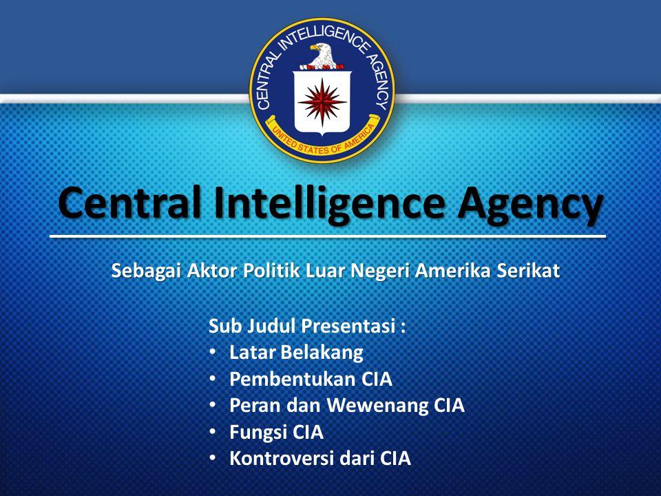 Central Intelligence Agency Sebagai Aktor Politik Luar Negeri Amerika Serikat Sub Judul Presentasi : Latar Belakang Pembentukan CIA Peran dan Wewenang CIA Fungsi CIA Kontroversi dari CIA