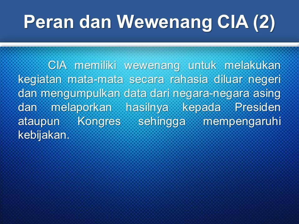 Peran dan Wewenang CIA (2) CIA memiliki wewenang untuk melakukan kegiatan mata-mata secara rahasia diluar negeri dan mengumpulkan data dari negara-negara asing dan melaporkan hasilnya kepada Presiden ataupun Kongres sehingga mempengaruhi kebijakan.