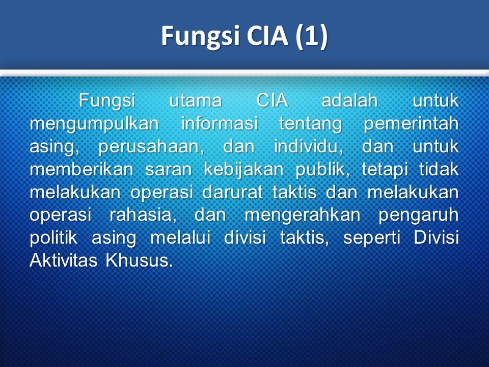 Fungsi CIA (1) Fungsi utama CIA adalah untuk mengumpulkan informasi tentang pemerintah asing, perusahaan, dan individu, dan untuk memberikan saran kebijakan publik, tetapi tidak melakukan operasi darurat taktis dan melakukan operasi rahasia, dan mengerahkan pengaruh politik asing melalui divisi taktis, seperti Divisi Aktivitas Khusus.