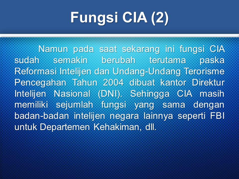 Fungsi CIA (2) Namun pada saat sekarang ini fungsi CIA sudah semakin berubah terutama paska Reformasi Intelijen dan Undang-Undang Terorisme Pencegahan Tahun 2004 dibuat kantor Direktur Intelijen Nasional (DNI).