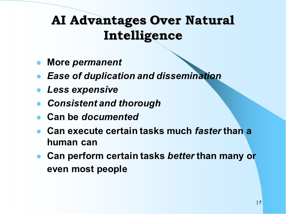 15 AI Advantages Over Natural Intelligence More permanent Ease of duplication and dissemination Less expensive Consistent and thorough Can be documented Can execute certain tasks much faster than a human can Can perform certain tasks better than many or even most people