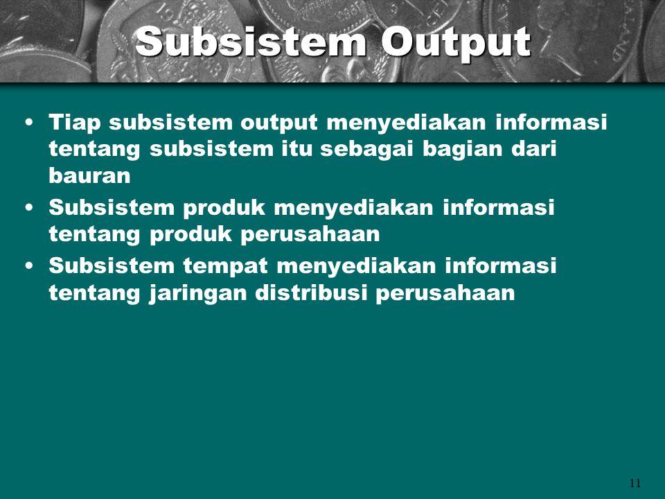 11 Subsistem Output Tiap subsistem output menyediakan informasi tentang subsistem itu sebagai bagian dari bauran Subsistem produk menyediakan informas
