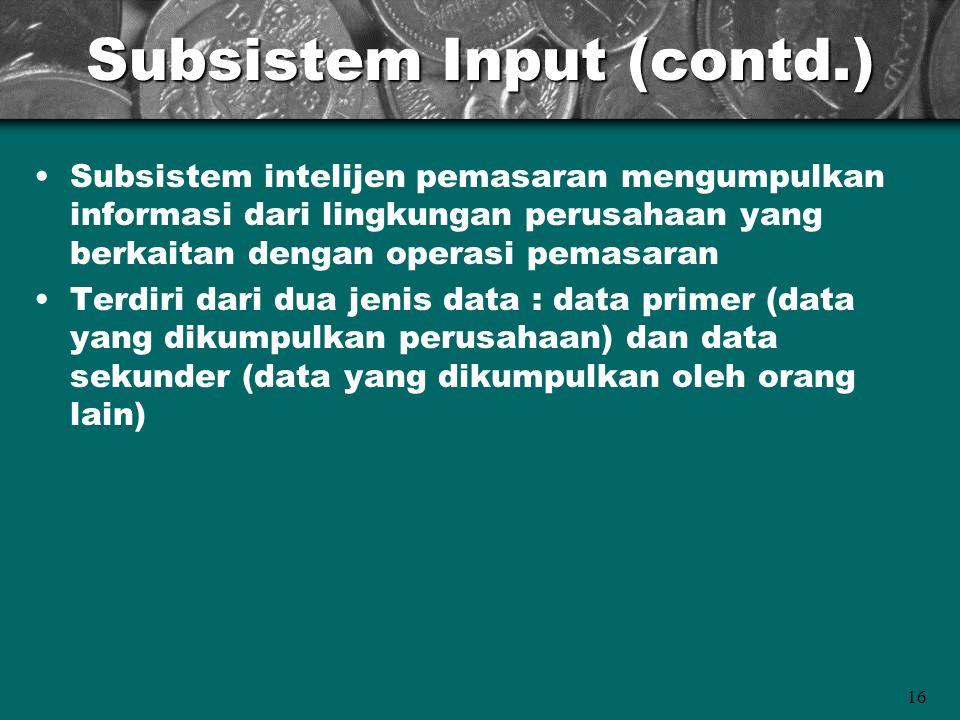 16 Subsistem Input (contd.) Subsistem intelijen pemasaran mengumpulkan informasi dari lingkungan perusahaan yang berkaitan dengan operasi pemasaran Te
