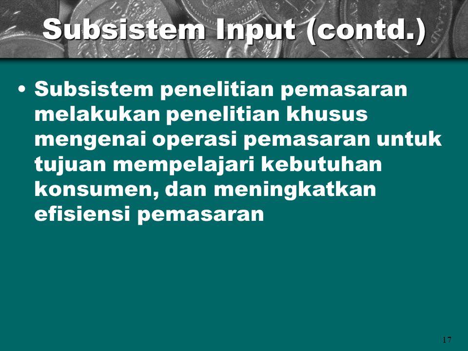 17 Subsistem Input (contd.) Subsistem penelitian pemasaran melakukan penelitian khusus mengenai operasi pemasaran untuk tujuan mempelajari kebutuhan k