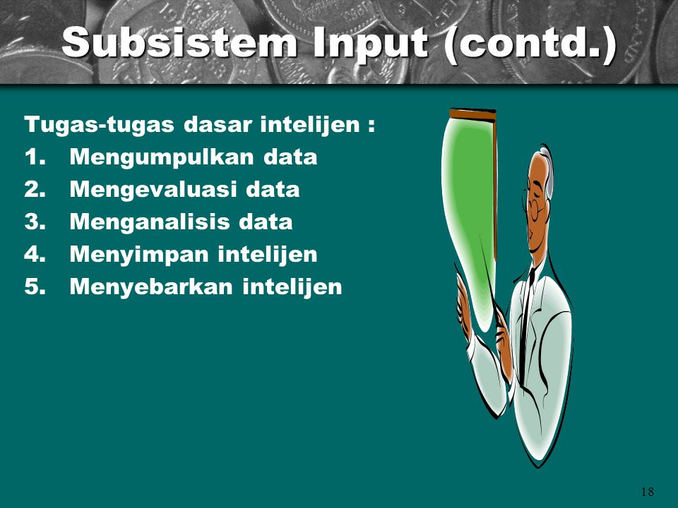 18 Subsistem Input (contd.) Tugas-tugas dasar intelijen : 1.Mengumpulkan data 2.Mengevaluasi data 3.Menganalisis data 4.Menyimpan intelijen 5.Menyebar