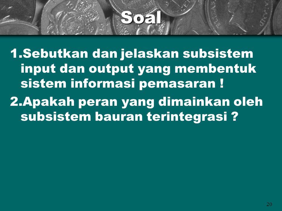 20Soal 1.Sebutkan dan jelaskan subsistem input dan output yang membentuk sistem informasi pemasaran ! 2.Apakah peran yang dimainkan oleh subsistem bau