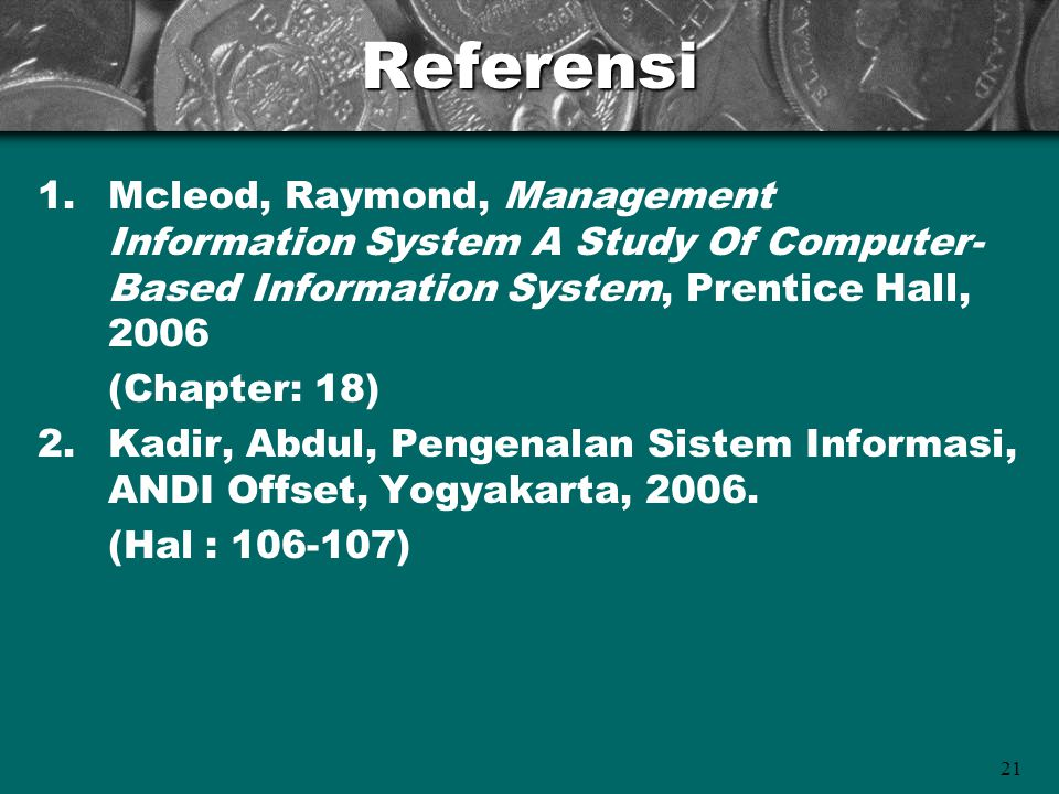 21Referensi 1.Mcleod, Raymond, Management Information System A Study Of Computer- Based Information System, Prentice Hall, 2006 (Chapter: 18) 2.Kadir,