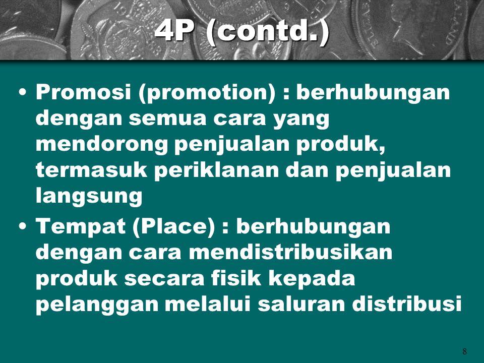 9 4P (contd.) Harga (price) : terdiri dari semua elemen yang berhubungan dengan apa yang dibayar oleh pelanggan untuk produk itu