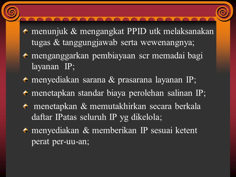 menunjuk & mengangkat PPID utk melaksanakan tugas & tanggungjawab serta wewenangnya; menganggarkan pembiayaan scr memadai bagi layanan IP; menyediakan