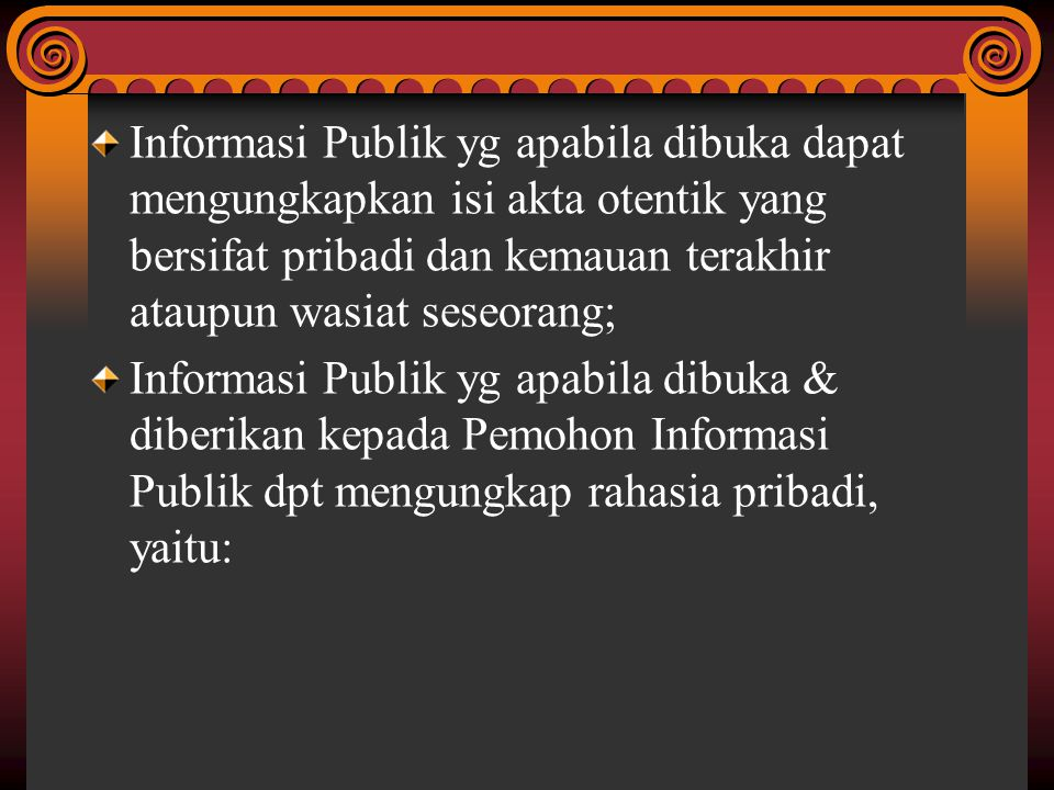 Informasi Publik yg apabila dibuka dapat mengungkapkan isi akta otentik yang bersifat pribadi dan kemauan terakhir ataupun wasiat seseorang; Informasi