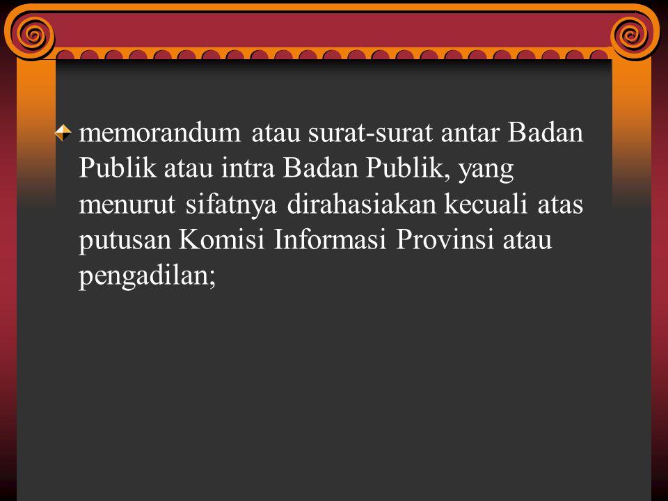 memorandum atau surat-surat antar Badan Publik atau intra Badan Publik, yang menurut sifatnya dirahasiakan kecuali atas putusan Komisi Informasi Provi