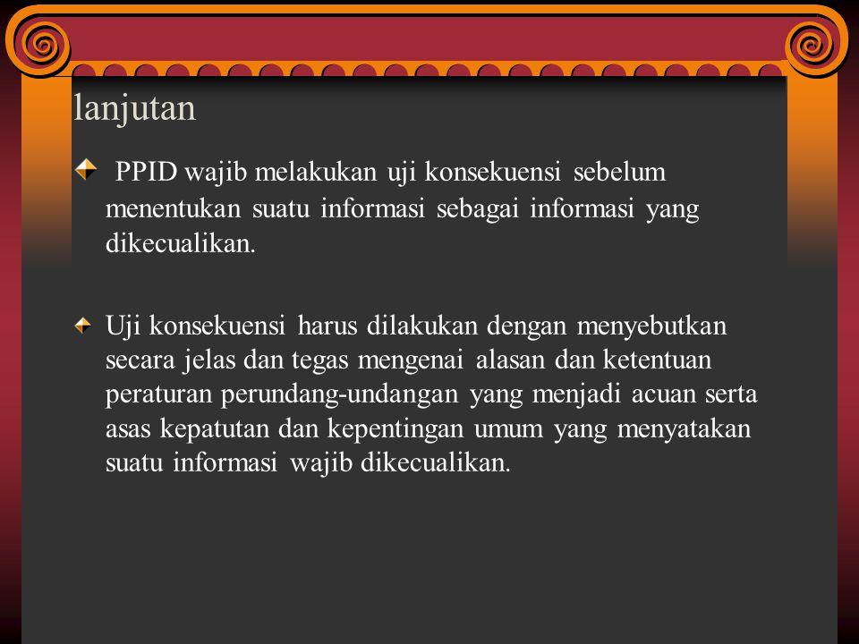 lanjutan PPID wajib melakukan uji konsekuensi sebelum menentukan suatu informasi sebagai informasi yang dikecualikan. Uji konsekuensi harus dilakukan