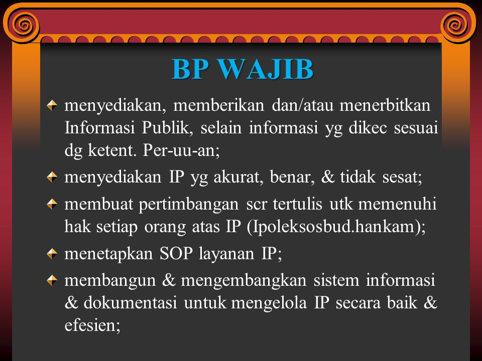 menunjuk & mengangkat PPID utk melaksanakan tugas & tanggungjawab serta wewenangnya; menganggarkan pembiayaan scr memadai bagi layanan IP; menyediakan sarana & prasarana layanan IP; menetapkan standar biaya perolehan salinan IP; menetapkan & memutakhirkan secara berkala daftar IPatas seluruh IP yg dikelola; menyediakan & memberikan IP sesuai ketent perat per-uu-an;