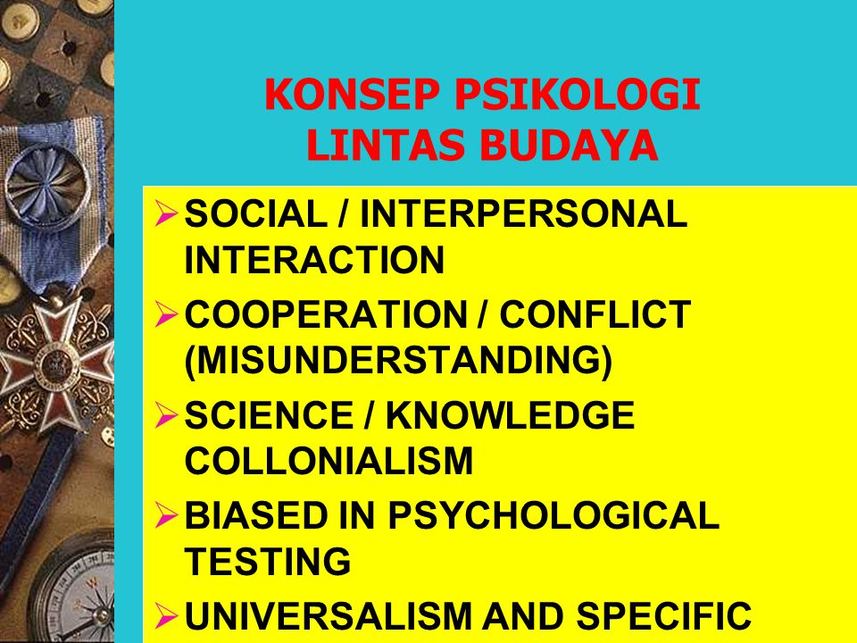  SOCIAL / INTERPERSONAL INTERACTION  COOPERATION / CONFLICT (MISUNDERSTANDING)  SCIENCE / KNOWLEDGE COLLONIALISM  BIASED IN PSYCHOLOGICAL TESTING  UNIVERSALISM AND SPECIFIC KONSEP PSIKOLOGI LINTAS BUDAYA
