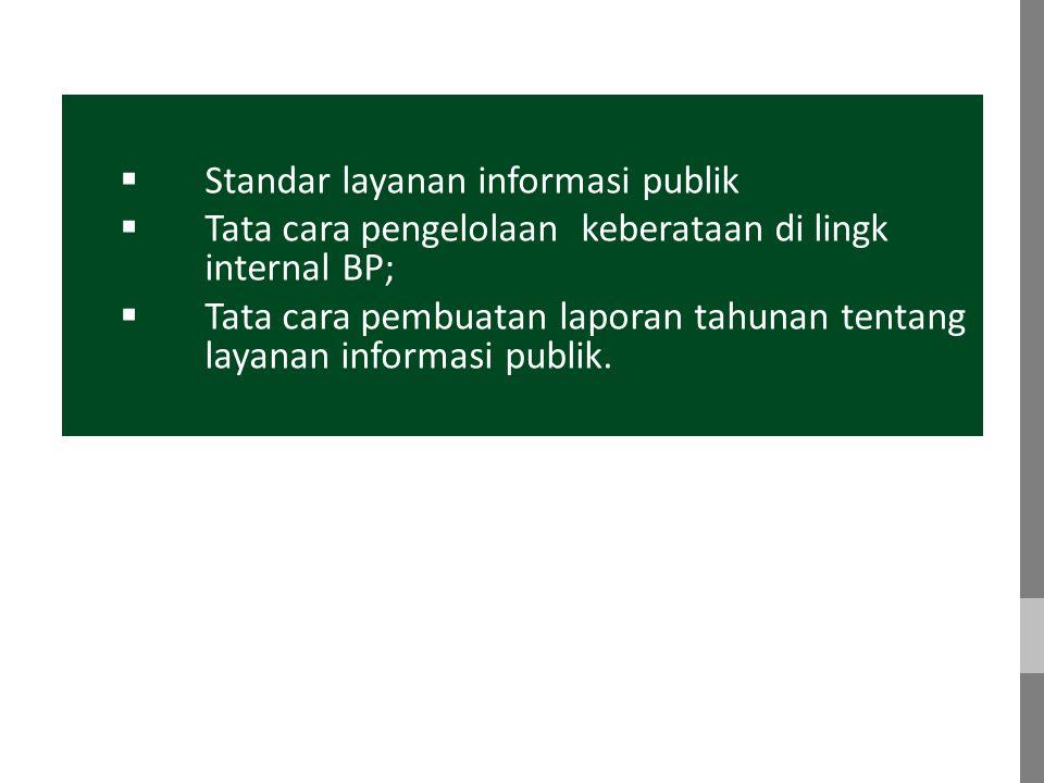  Standar layanan informasi publik  Tata cara pengelolaan keberataan di lingk internal BP;  Tata cara pembuatan laporan tahunan tentang layanan informasi publik.