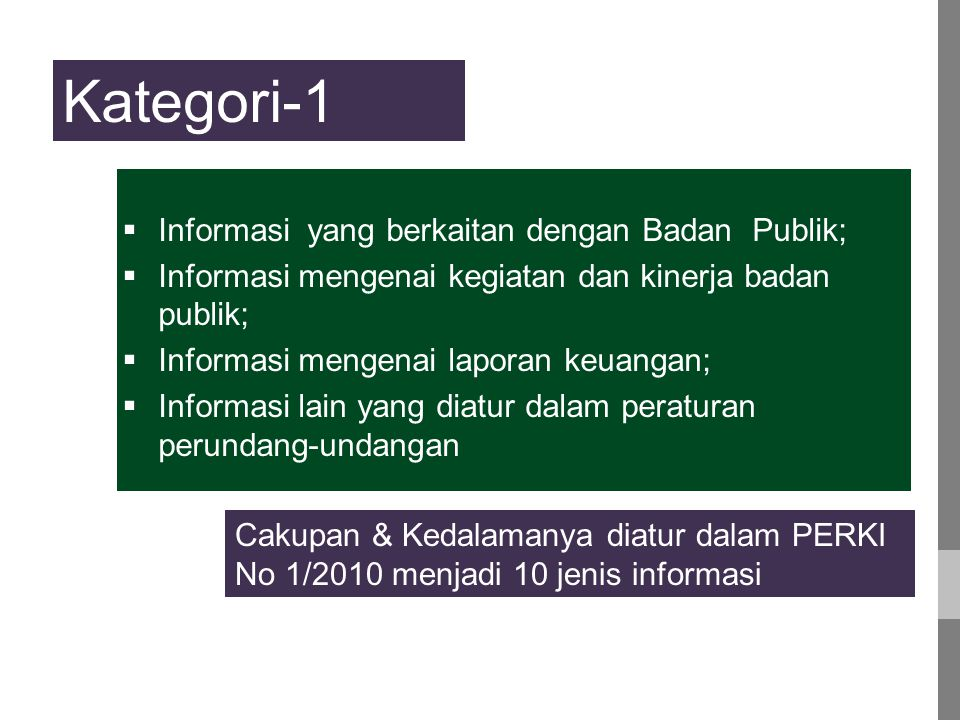  Informasi yang berkaitan dengan Badan Publik;  Informasi mengenai kegiatan dan kinerja badan publik;  Informasi mengenai laporan keuangan;  Informasi lain yang diatur dalam peraturan perundang-undangan Kategori-1 Cakupan & Kedalamanya diatur dalam PERKI No 1/2010 menjadi 10 jenis informasi