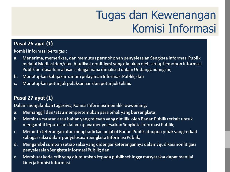 Tugas dan Kewenangan Komisi Informasi Pasal 26 ayat (1) Komisi Informasi bertugas : a.Menerima, memeriksa, dan memutus permohonan penyelesaian Sengketa Informasi Publik melalui Mediasi dan/atau Ajudikasi nonlitigasi yang diajukan oleh setiap Pemohon Informasi Publik berdasarkan alasan sebagaimana dimaksud dalam UndangUndang ini; b.Menetapkan kebijakan umum pelayanan Informasi Publik; dan c.Menetapkan petunjuk pelaksanaan dan petunjuk teknis Pasal 27 ayat (1) Dalam menjalankan tugasnya, Komisi Informasi memiliki wewenang: a.Memanggil dan/atau mempertemukan para pihak yang bersengketa; b.Meminta catatan atau bahan yang relevan yang dimiliki oleh Badan Publik terkait untuk mengambil keputusan dalam upaya menyelesaikan Sengketa Informasi Publik; c.Meminta keterangan atau menghadirkan pejabat Badan Publik ataupun pihak yang terkait sebagai saksi dalam penyelesaian Sengketa Informasi Publik; d.Mengambil sumpah setiap saksi yang didengar keterangannya dalam Ajudikasi nonlitigasi penyelesaian Sengketa Informasi Publik; dan e.Membuat kode etik yang diumumkan kepada publik sehingga masyarakat dapat menilai kinerja Komisi Informasi.
