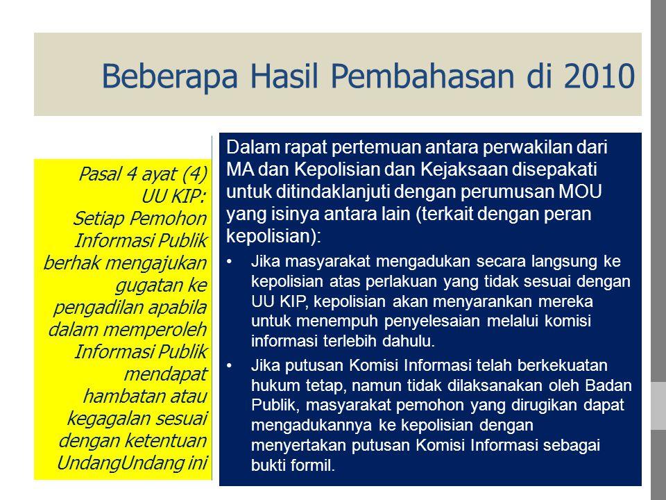Beberapa Hasil Pembahasan di 2010 Dalam rapat pertemuan antara perwakilan dari MA dan Kepolisian dan Kejaksaan disepakati untuk ditindaklanjuti dengan perumusan MOU yang isinya antara lain (terkait dengan peran kepolisian): Jika masyarakat mengadukan secara langsung ke kepolisian atas perlakuan yang tidak sesuai dengan UU KIP, kepolisian akan menyarankan mereka untuk menempuh penyelesaian melalui komisi informasi terlebih dahulu.